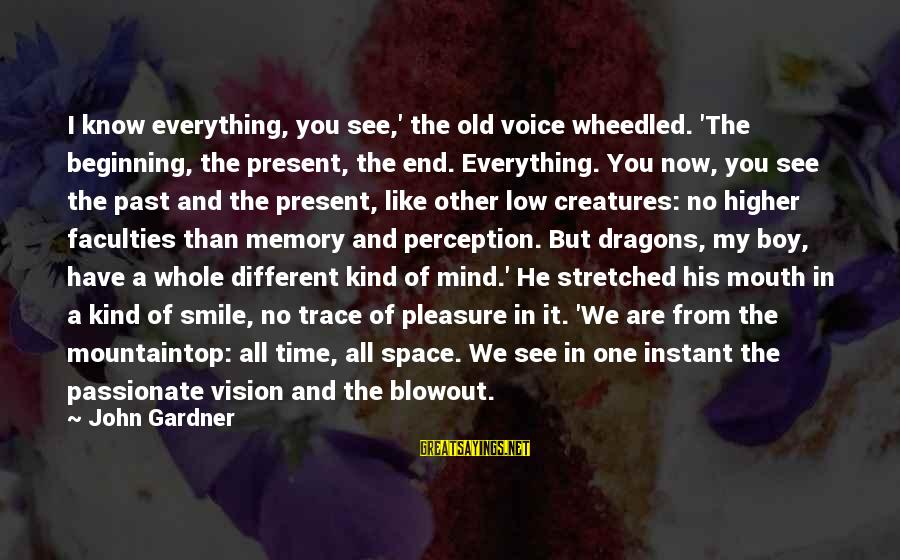 Vision And Perception Sayings By John Gardner: I know everything, you see,' the old voice wheedled. 'The beginning, the present, the end.