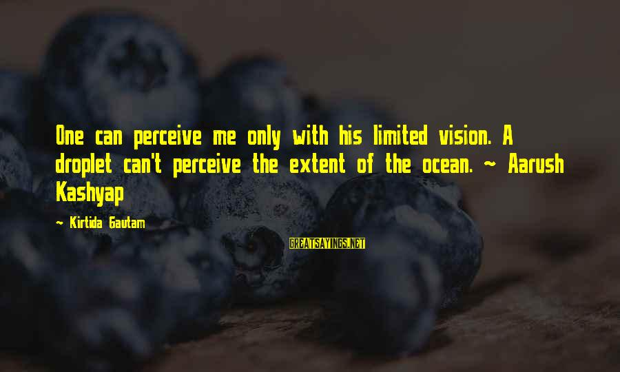 Vision And Perception Sayings By Kirtida Gautam: One can perceive me only with his limited vision. A droplet can't perceive the extent