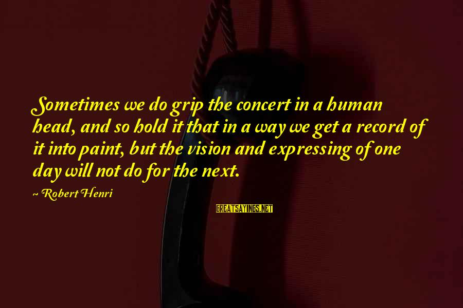 Vision And Perception Sayings By Robert Henri: Sometimes we do grip the concert in a human head, and so hold it that