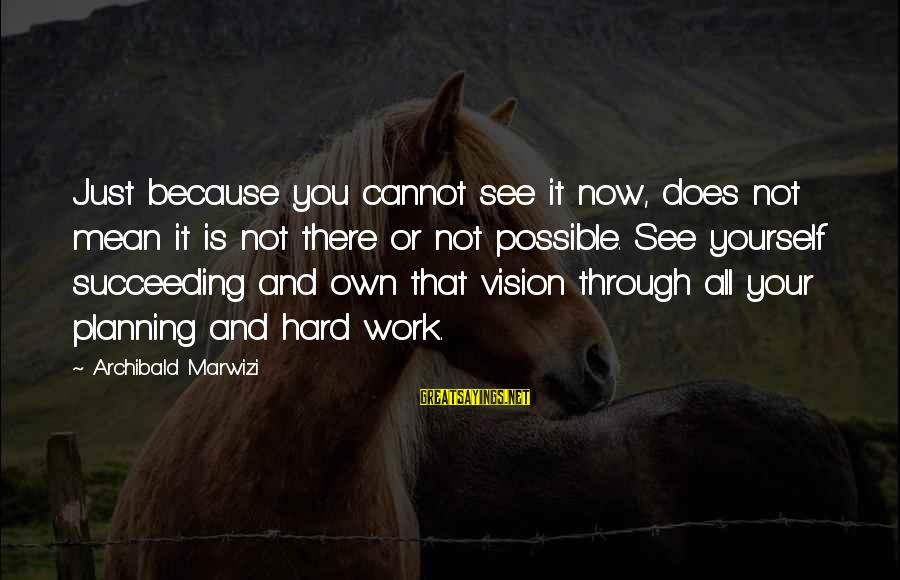 Vision And Planning Sayings By Archibald Marwizi: Just because you cannot see it now, does not mean it is not there or
