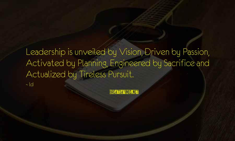Vision And Planning Sayings By Ld: Leadership is unveiled by Vision, Driven by Passion, Activated by Planning, Engineered by Sacrifice and