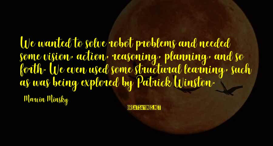 Vision And Planning Sayings By Marvin Minsky: We wanted to solve robot problems and needed some vision, action, reasoning, planning, and so