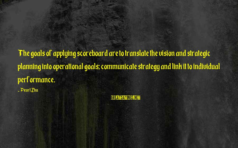 Vision And Planning Sayings By Pearl Zhu: The goals of applying scoreboard are to translate the vision and strategic planning into operational