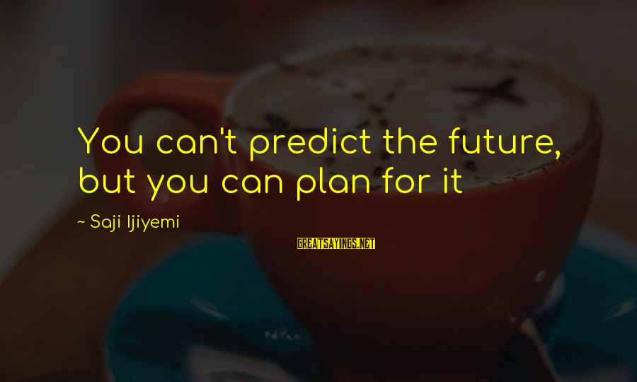 Vision And Planning Sayings By Saji Ijiyemi: You can't predict the future, but you can plan for it
