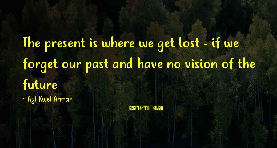 Visions Of The Future Sayings By Ayi Kwei Armah: The present is where we get lost - if we forget our past and have