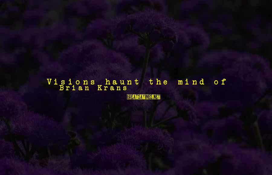 Visions Of The Future Sayings By Brian Krans: Visions haunt the mind of unforeseen things of the future. Action is of no possibility,