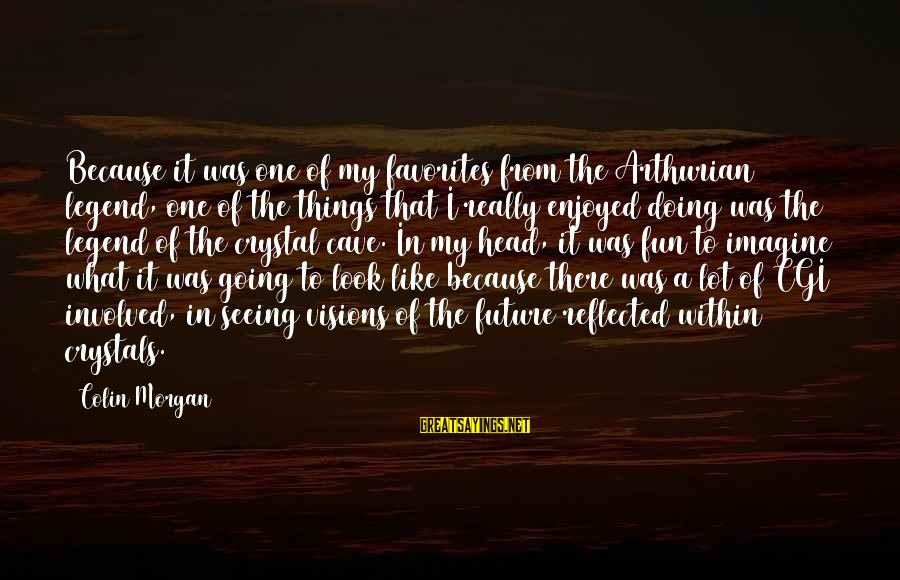 Visions Of The Future Sayings By Colin Morgan: Because it was one of my favorites from the Arthurian legend, one of the things