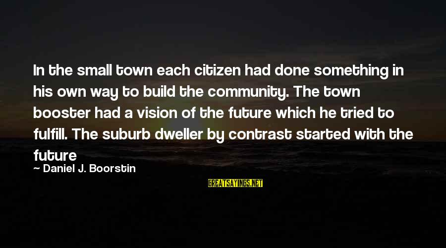 Visions Of The Future Sayings By Daniel J. Boorstin: In the small town each citizen had done something in his own way to build