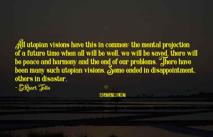 Visions Of The Future Sayings By Eckhart Tolle: All utopian visions have this in common: the mental projection of a future time when