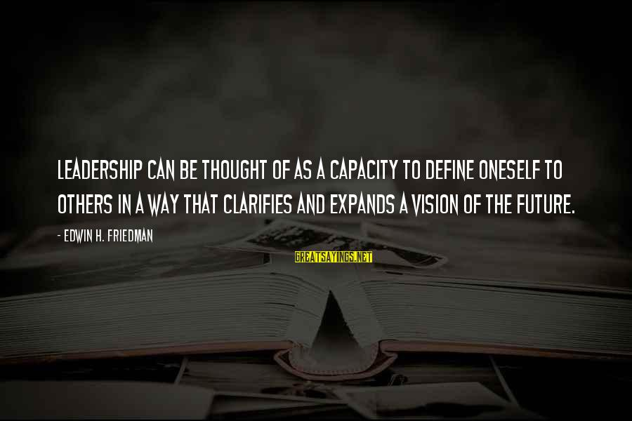 Visions Of The Future Sayings By Edwin H. Friedman: Leadership can be thought of as a capacity to define oneself to others in a