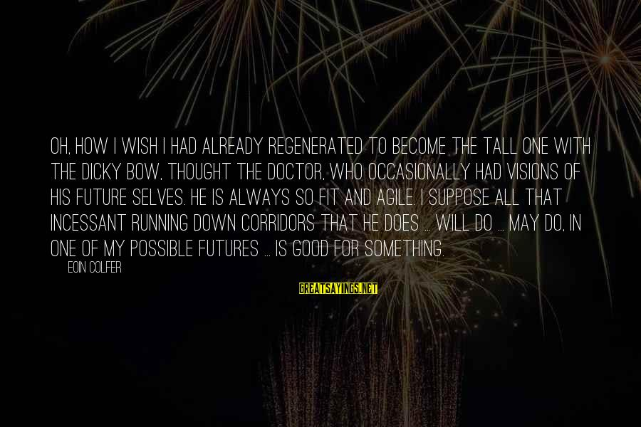 Visions Of The Future Sayings By Eoin Colfer: Oh, how I wish I had already regenerated to become the tall one with the