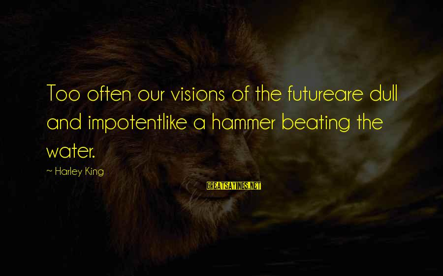 Visions Of The Future Sayings By Harley King: Too often our visions of the futureare dull and impotentlike a hammer beating the water.