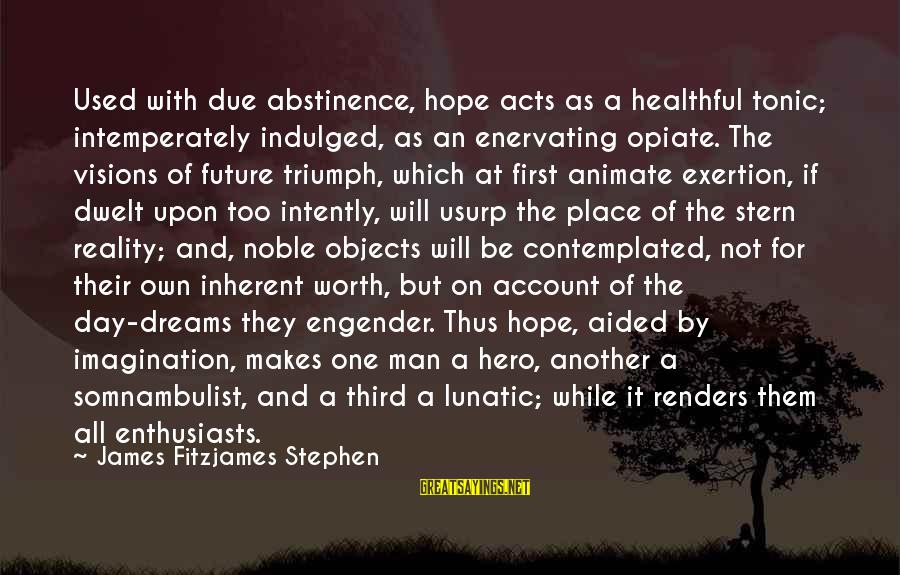 Visions Of The Future Sayings By James Fitzjames Stephen: Used with due abstinence, hope acts as a healthful tonic; intemperately indulged, as an enervating