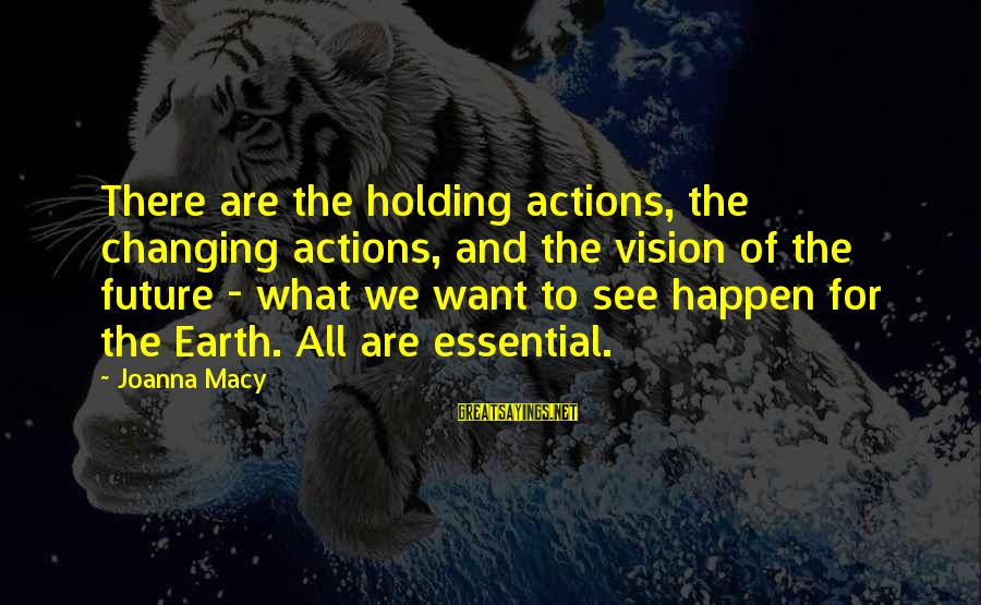 Visions Of The Future Sayings By Joanna Macy: There are the holding actions, the changing actions, and the vision of the future -