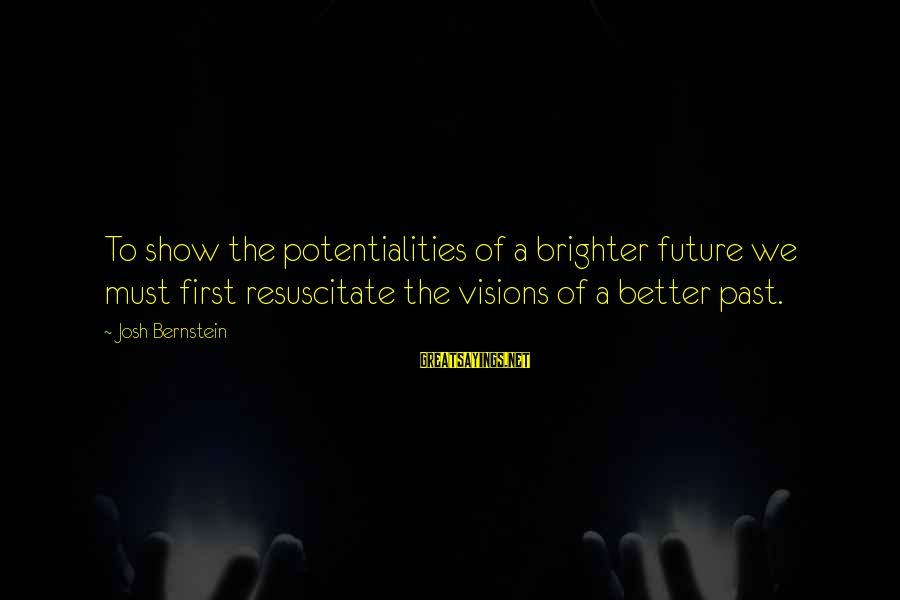 Visions Of The Future Sayings By Josh Bernstein: To show the potentialities of a brighter future we must first resuscitate the visions of