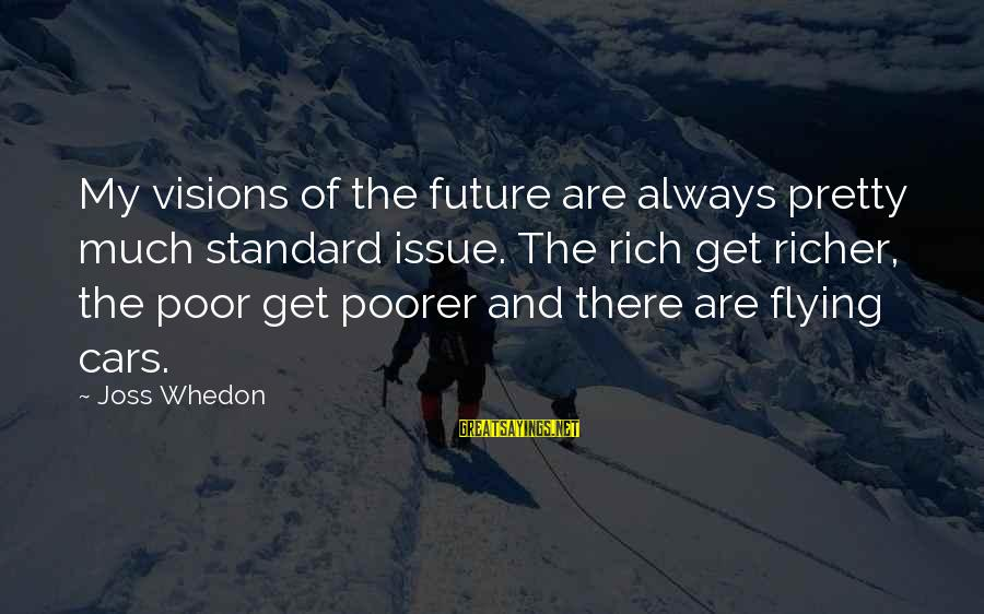Visions Of The Future Sayings By Joss Whedon: My visions of the future are always pretty much standard issue. The rich get richer,