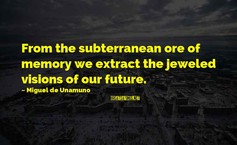 Visions Of The Future Sayings By Miguel De Unamuno: From the subterranean ore of memory we extract the jeweled visions of our future.