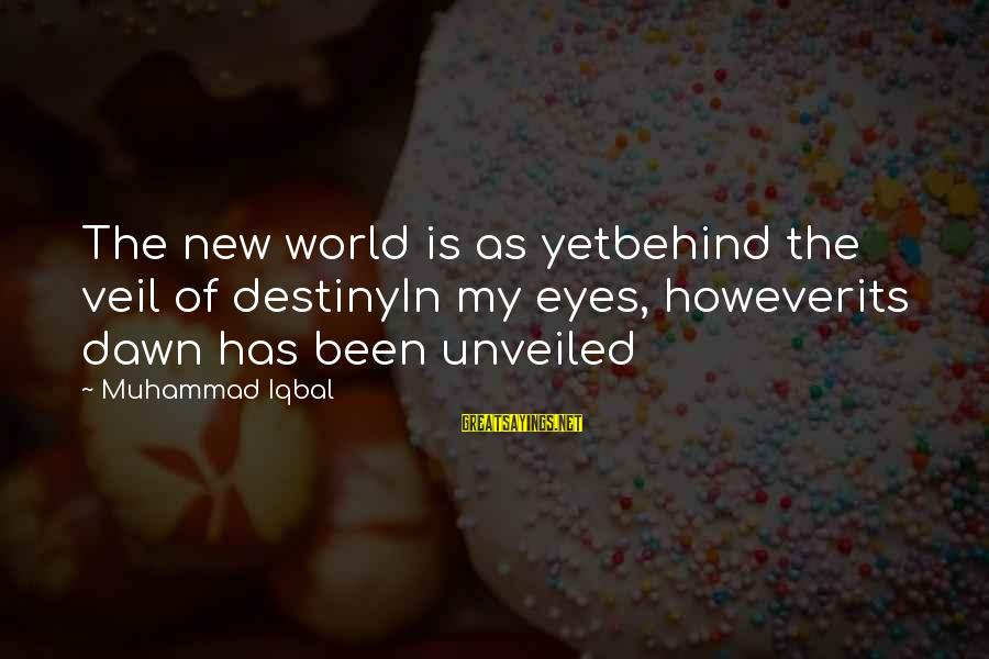 Visions Of The Future Sayings By Muhammad Iqbal: The new world is as yetbehind the veil of destinyIn my eyes, howeverits dawn has