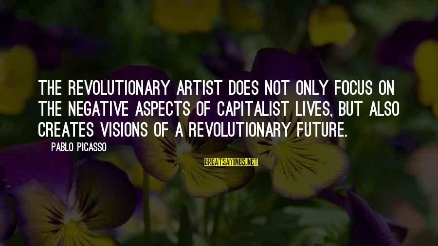 Visions Of The Future Sayings By Pablo Picasso: The revolutionary artist does not only focus on the negative aspects of capitalist lives, but