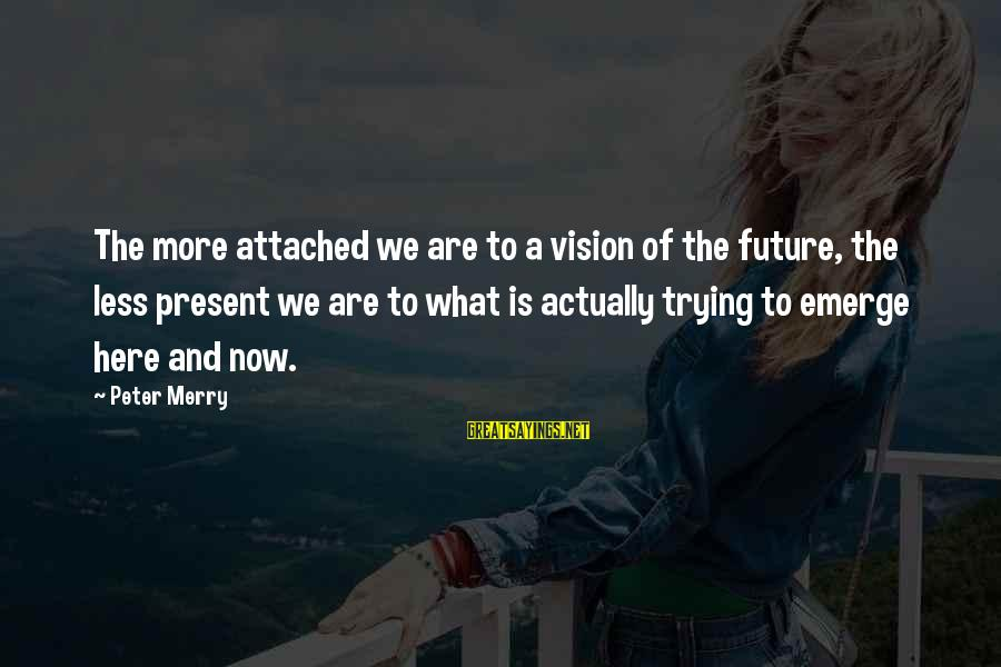 Visions Of The Future Sayings By Peter Merry: The more attached we are to a vision of the future, the less present we