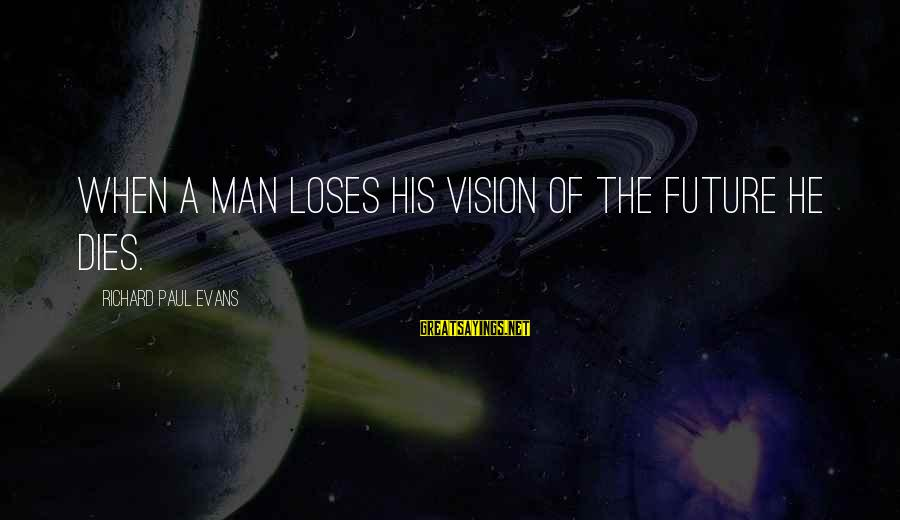 Visions Of The Future Sayings By Richard Paul Evans: When a man loses his vision of the future he dies.