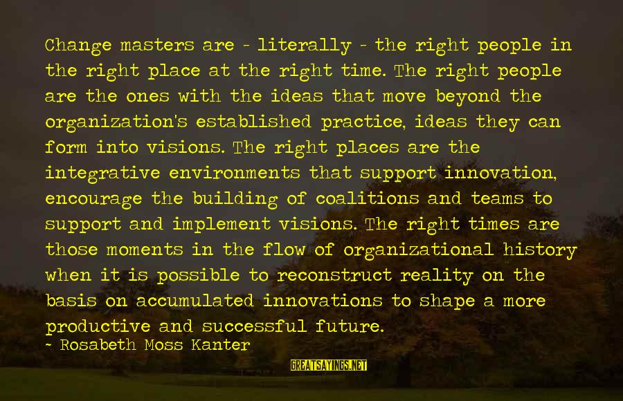 Visions Of The Future Sayings By Rosabeth Moss Kanter: Change masters are - literally - the right people in the right place at the