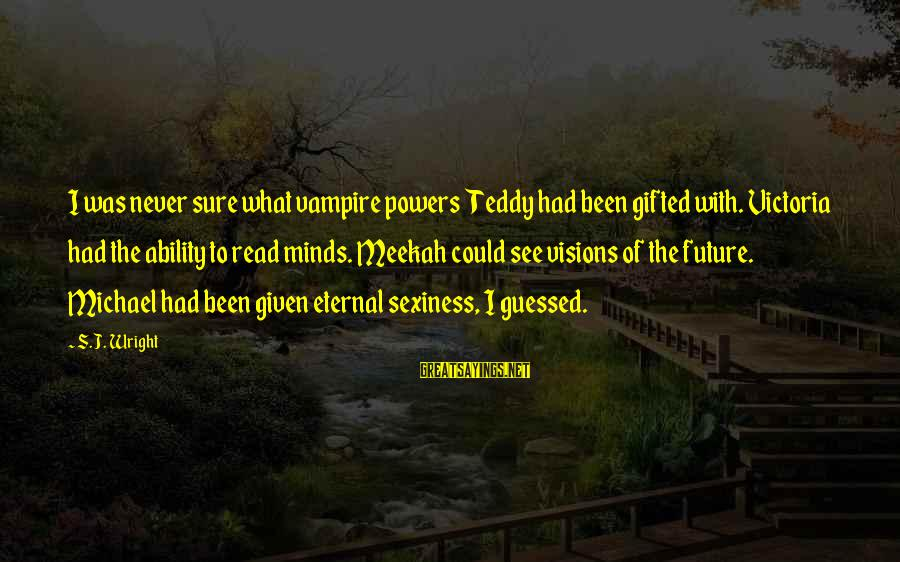 Visions Of The Future Sayings By S.J. Wright: I was never sure what vampire powers Teddy had been gifted with. Victoria had the