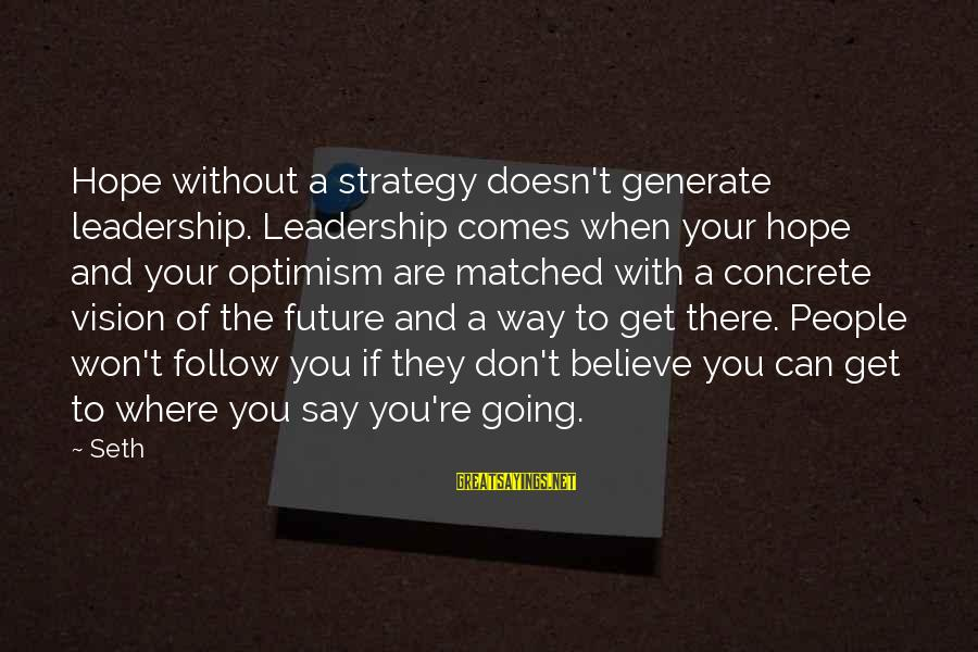 Visions Of The Future Sayings By Seth: Hope without a strategy doesn't generate leadership. Leadership comes when your hope and your optimism