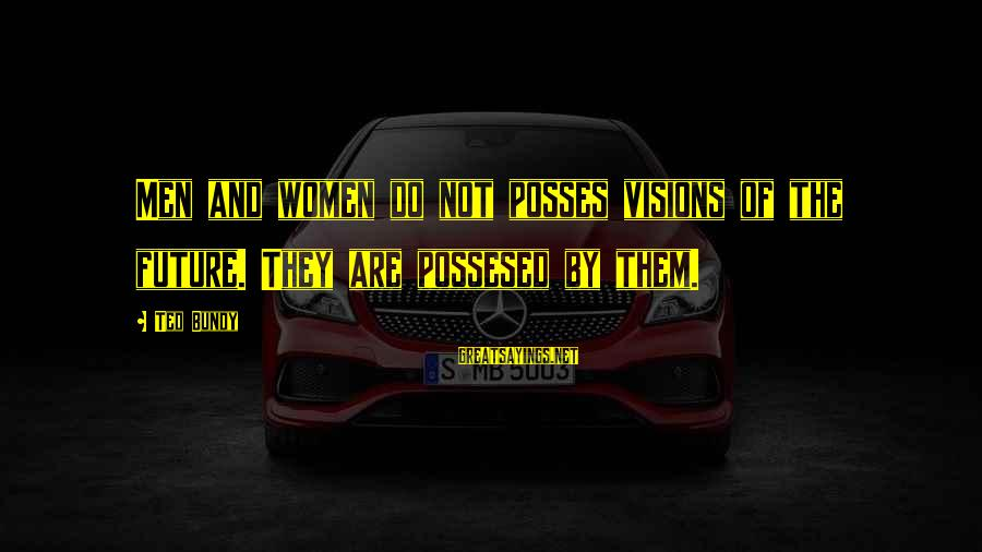 Visions Of The Future Sayings By Ted Bundy: Men and women do not posses visions of the future. They are possesed by them.