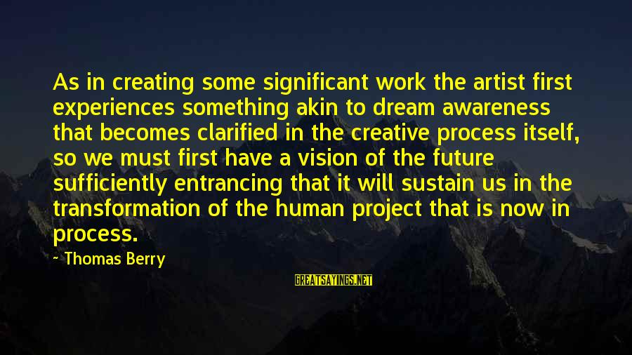Visions Of The Future Sayings By Thomas Berry: As in creating some significant work the artist first experiences something akin to dream awareness