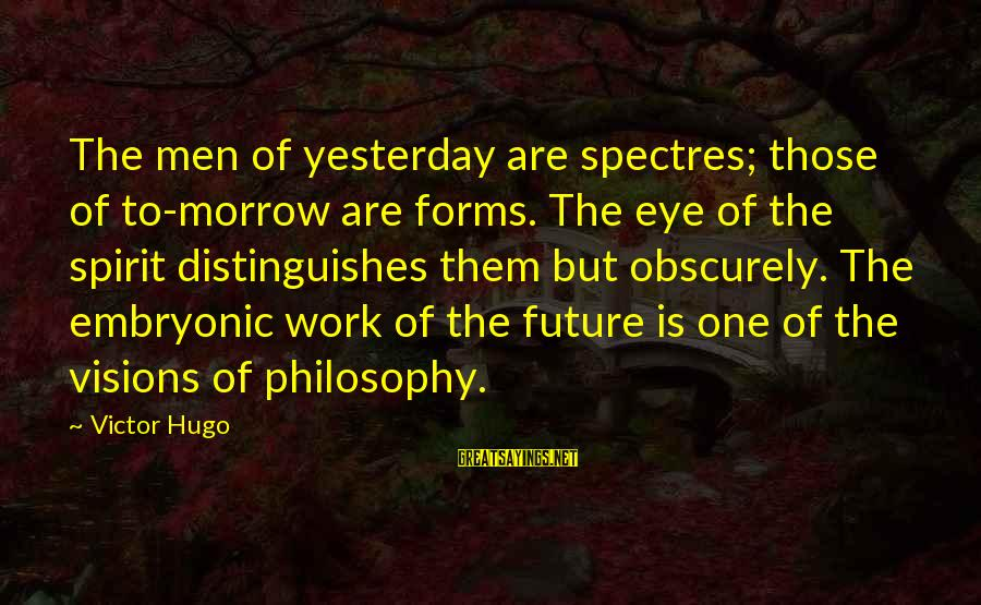 Visions Of The Future Sayings By Victor Hugo: The men of yesterday are spectres; those of to-morrow are forms. The eye of the