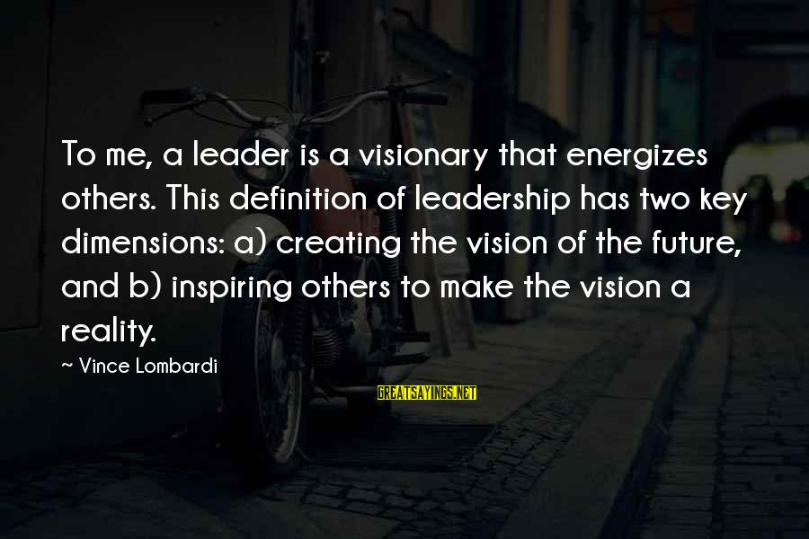 Visions Of The Future Sayings By Vince Lombardi: To me, a leader is a visionary that energizes others. This definition of leadership has