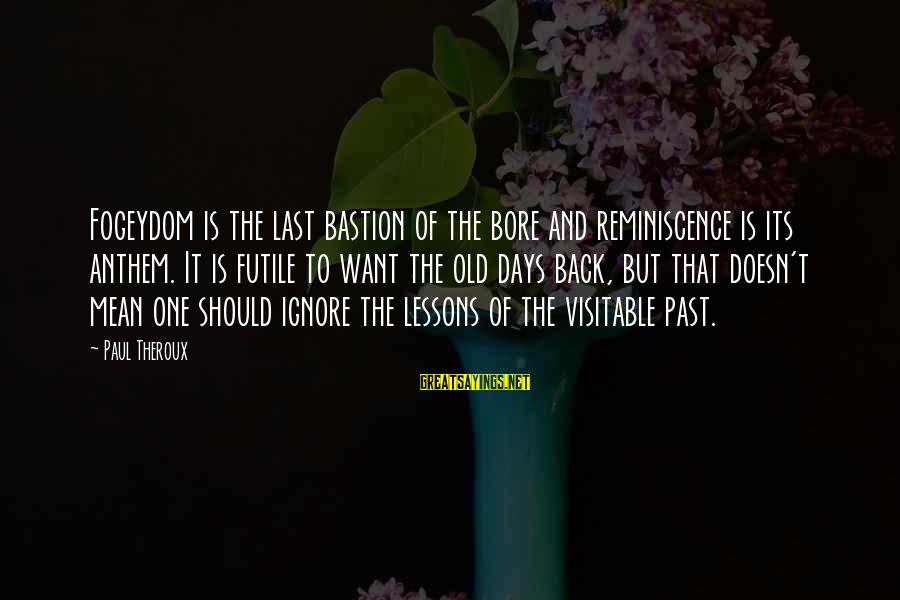 Visitable Sayings By Paul Theroux: Fogeydom is the last bastion of the bore and reminiscence is its anthem. It is