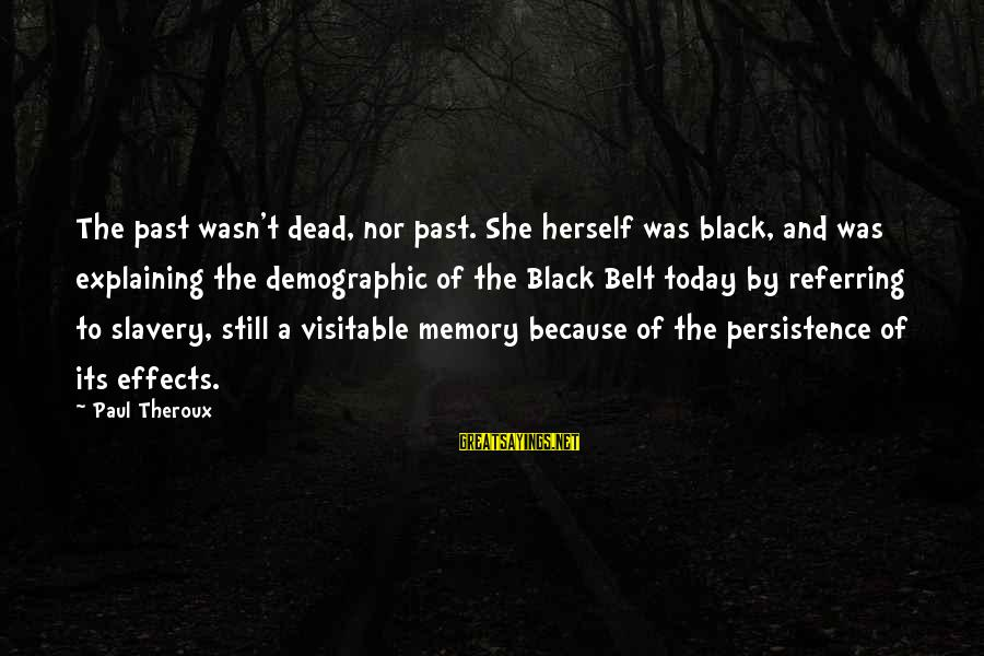 Visitable Sayings By Paul Theroux: The past wasn't dead, nor past. She herself was black, and was explaining the demographic