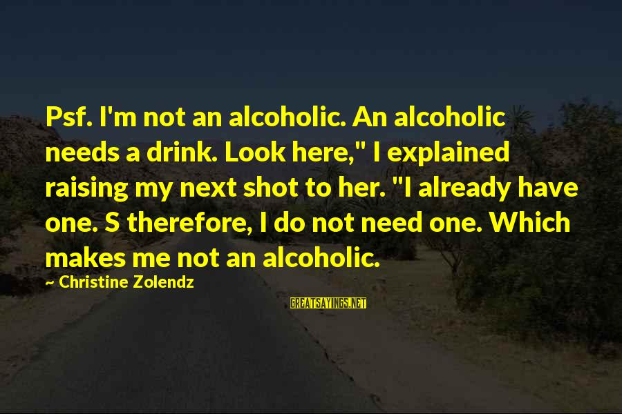 "Visiting A Loved One's Grave Sayings By Christine Zolendz: Psf. I'm not an alcoholic. An alcoholic needs a drink. Look here,"" I explained raising"