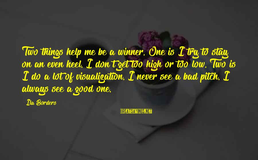 Visualization In Sports Sayings By Ila Borders: Two things help me be a winner. One is I try to stay on an