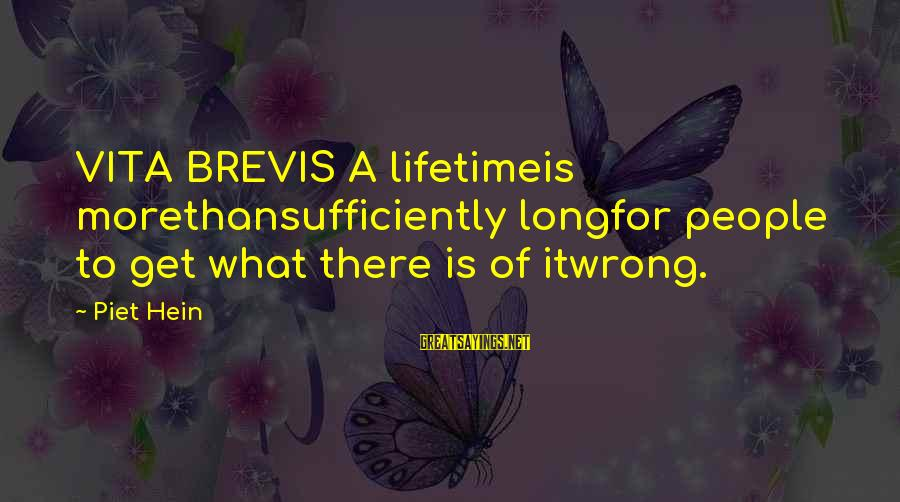 Vita Brevis Sayings By Piet Hein: VITA BREVIS A lifetimeis morethansufficiently longfor people to get what there is of itwrong.