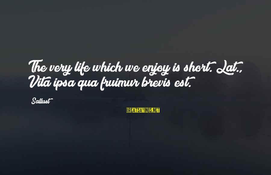 Vita Brevis Sayings By Sallust: The very life which we enjoy is short.[Lat., Vita ipsa qua fruimur brevis est.]
