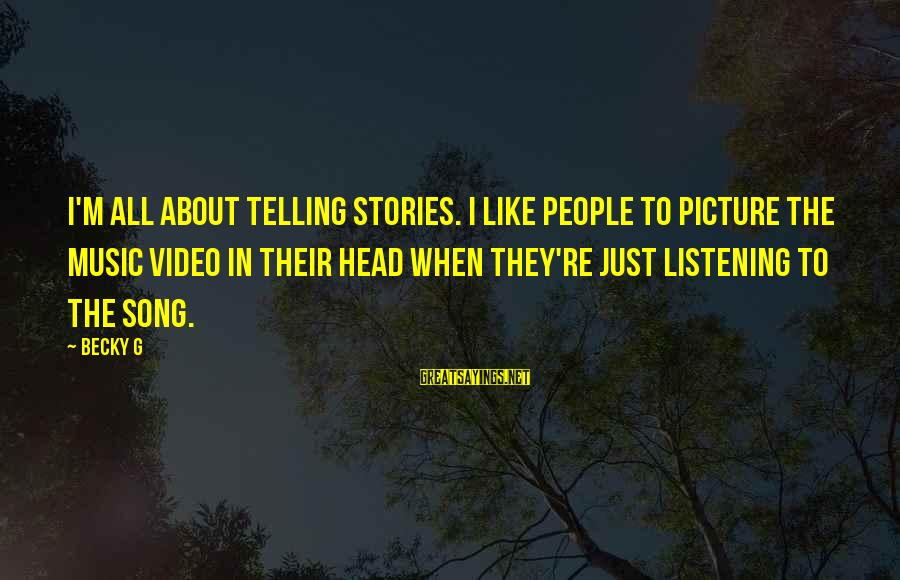 Vituperate Sayings By Becky G: I'm all about telling stories. I like people to picture the music video in their