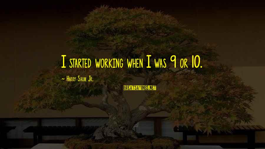 Vituperate Sayings By Harry Shum Jr.: I started working when I was 9 or 10.