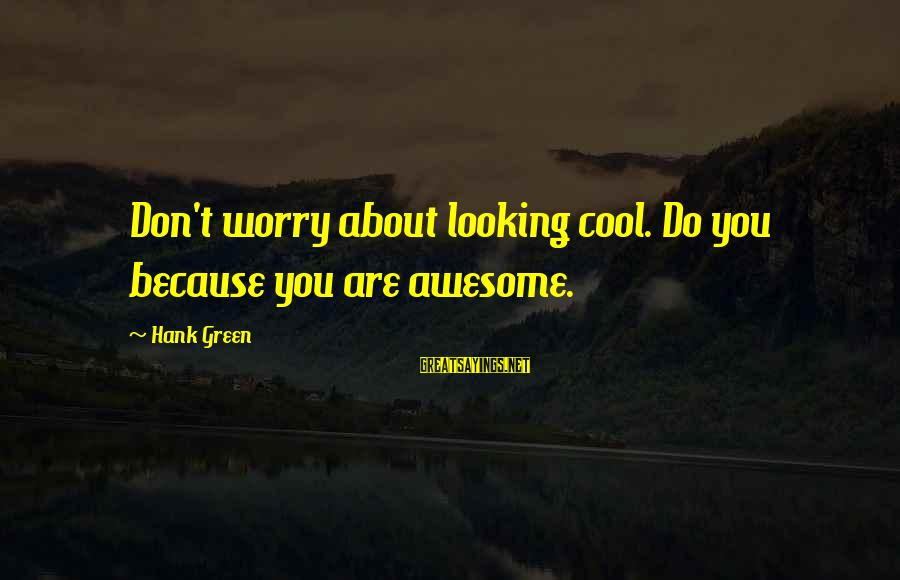 Viva Mexico Cabrones Sayings By Hank Green: Don't worry about looking cool. Do you because you are awesome.