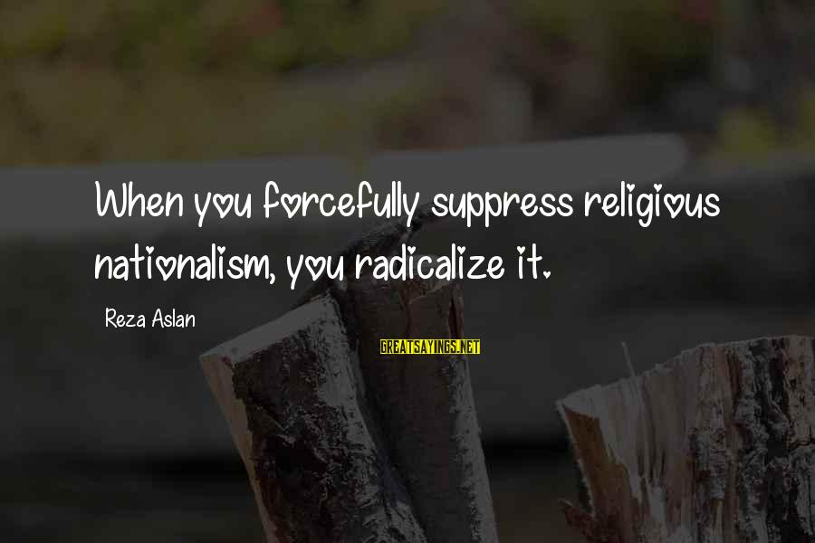 Viva Mexico Cabrones Sayings By Reza Aslan: When you forcefully suppress religious nationalism, you radicalize it.