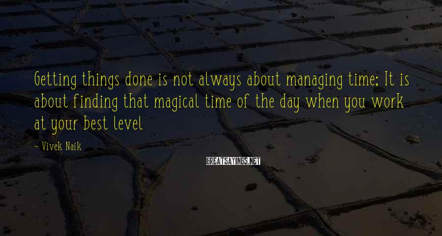 Vivek Naik Sayings: Getting things done is not always about managing time; It is about finding that magical