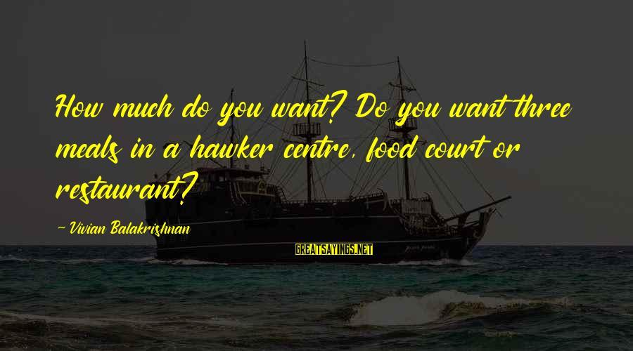 Vivian Balakrishnan Sayings By Vivian Balakrishnan: How much do you want? Do you want three meals in a hawker centre, food