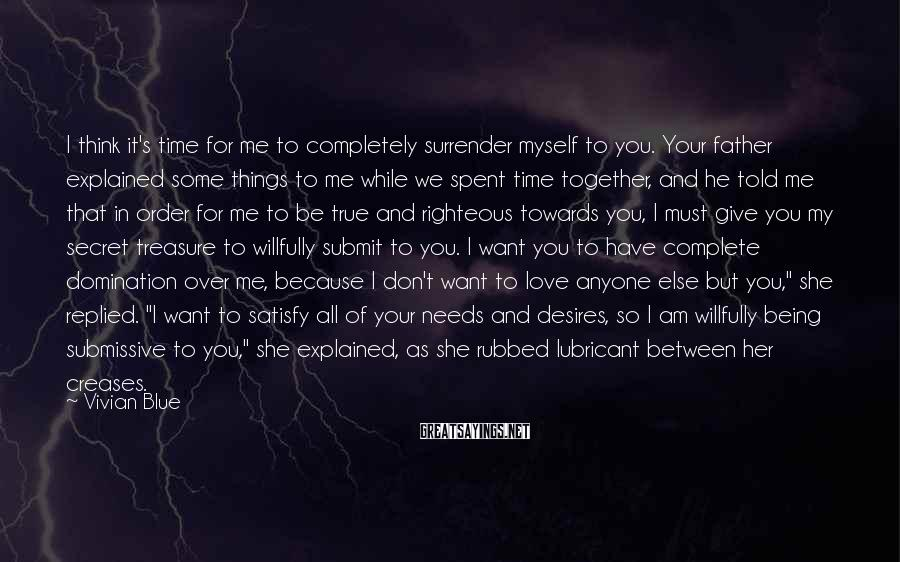 Vivian Blue Sayings: I think it's time for me to completely surrender myself to you. Your father explained