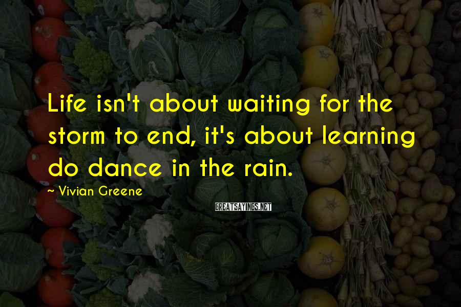 Vivian Greene Sayings: Life isn't about waiting for the storm to end, it's about learning do dance in