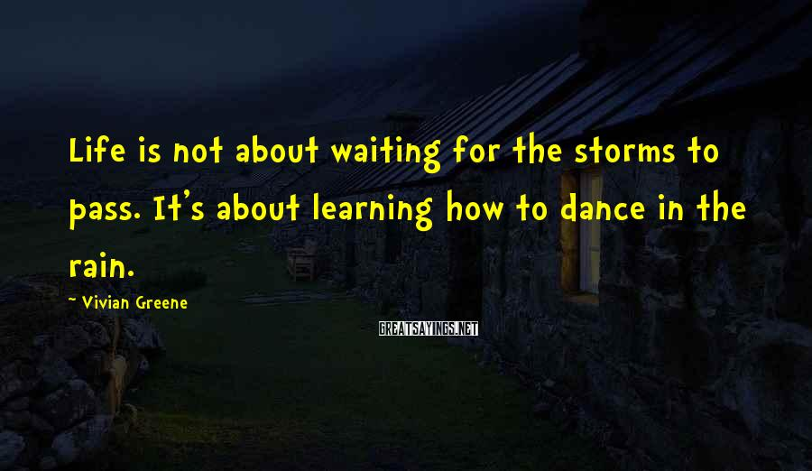 Vivian Greene Sayings: Life is not about waiting for the storms to pass. It's about learning how to
