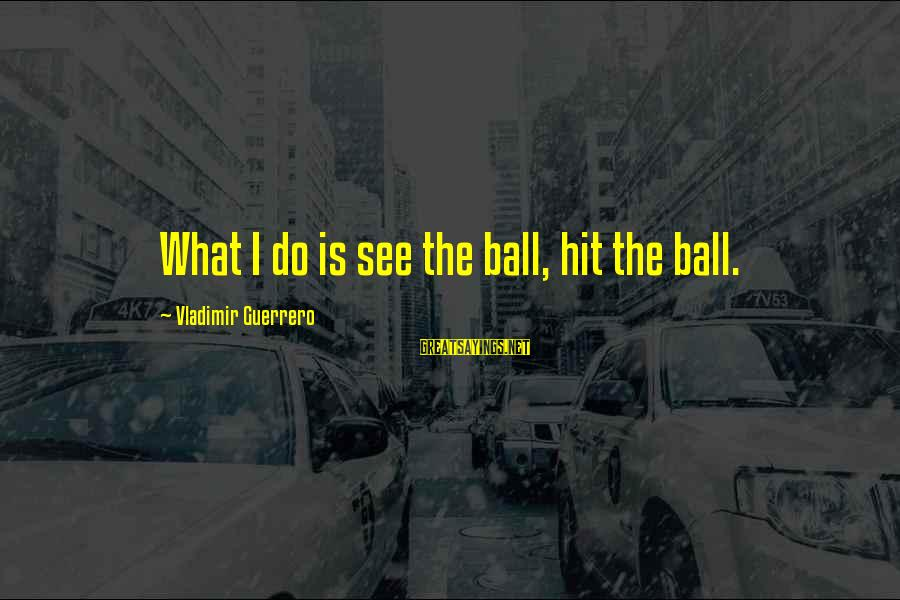 Vladimir Guerrero Sayings By Vladimir Guerrero: What I do is see the ball, hit the ball.
