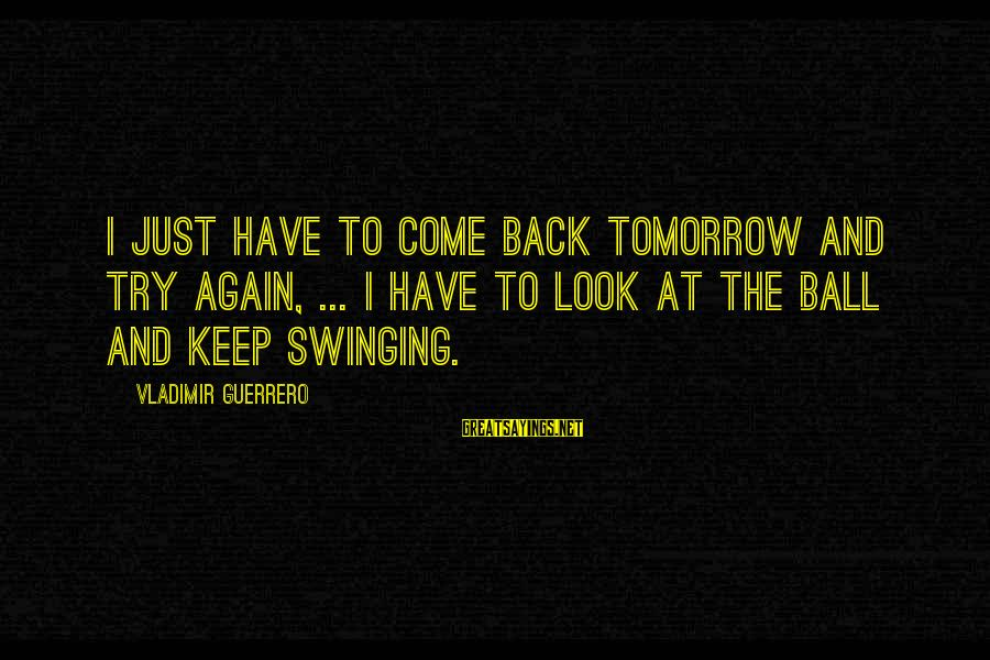 Vladimir Guerrero Sayings By Vladimir Guerrero: I just have to come back tomorrow and try again, ... I have to look