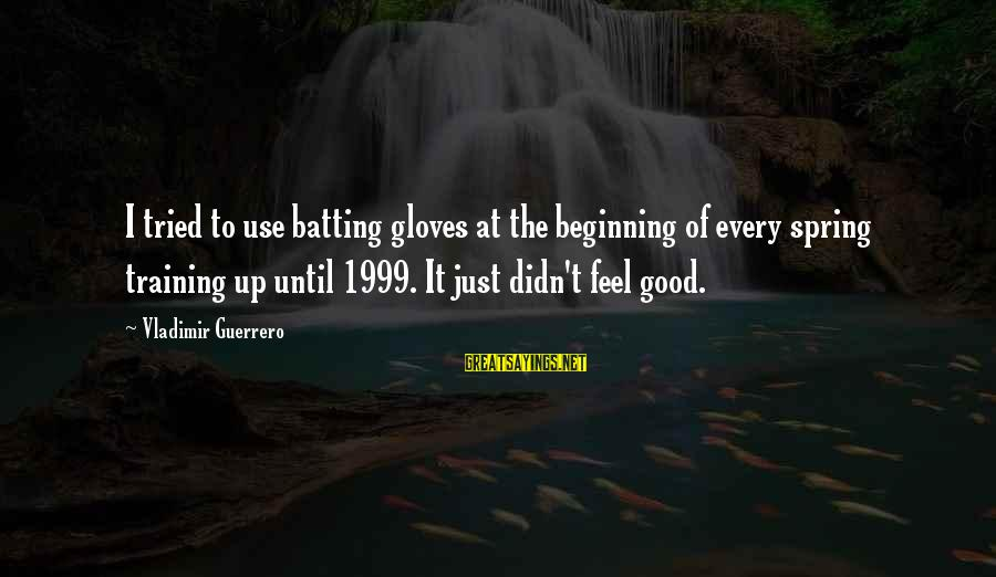 Vladimir Guerrero Sayings By Vladimir Guerrero: I tried to use batting gloves at the beginning of every spring training up until